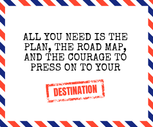 All you need is the plan, the road map, and the courage to press on to your