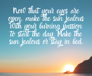 Now that your eyes are open, make the sun jealous with your burning passion to start the day. Make the sun jealous or stay in bed.