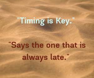 _Timing is Key._ _Says the one that is always late._