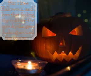 But I love Halloween, and I love that feeling; the cold air, the spooky dangers lurking around the corner.