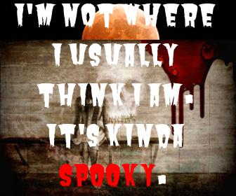 I'm not where I usually think I am. It's kinda Spooky.