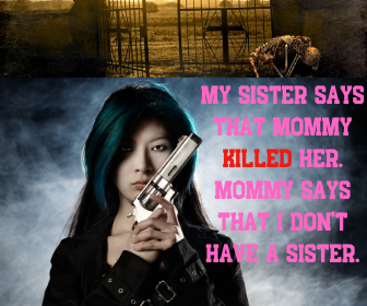 My sister says that mommy killed her. Mommy says that I don't have a sister.