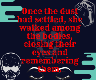 Once the dust had settled, she walked among the bodies, closing their eyes and remembering them.