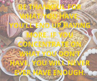 Be thankful for what you have; you'll end up having more. If you concentrate on what you don't have, you will never ever have enough.
