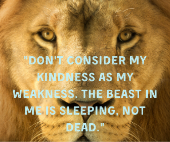 _Don't consider my kindness as my weakness. The beast in me is sleeping, not dead._