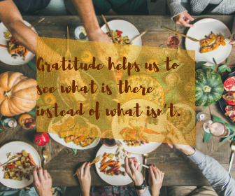 Gratitude helps us to see what is there instead of what isn't.