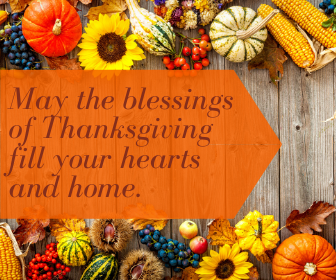 May the blessings of Thanksgiving fill your hearts and home.