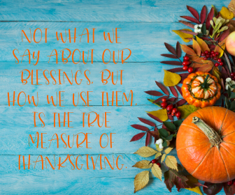Not what we say about our blessings, but how we use them, is the true measure of Thanksgiving.