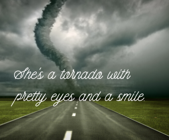 She's a tornado with pretty eyes and a smile.