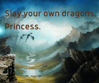 Slay your own dragons, Princess.