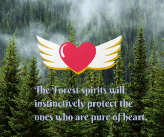 The Forest spirits will instinctively protect the ones who are pure of heart.