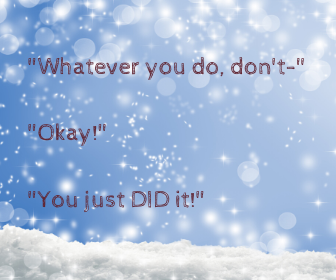 _Whatever you do, don't-_ _Okay!_ _You just DID it!_
