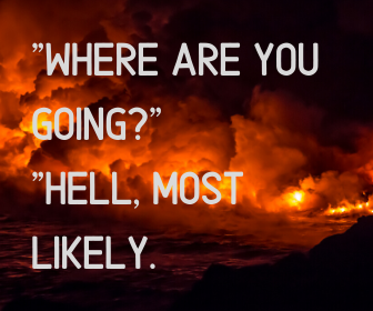 _Where are you going__ _Hell, most likely.