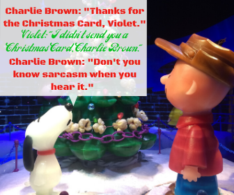 Charlie Brown_ _Thanks for the Christmas Card, Violet._ Violet_ _I didn't send you a Christmas Card, Charlie Brown._ Charlie Brown_ _Don't you know sarcasm when you hear it._