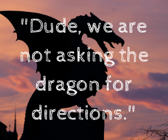 _Dude, we are not asking the dragon for directions._