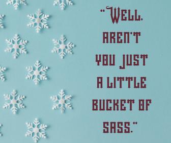 _Well, aren't you just a little bucket of sass._
