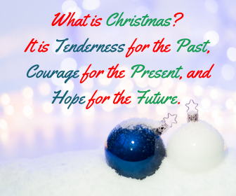 What is Christmas_ It is Tenderness for the Past, Courage for the Present, and Hope for the Future.