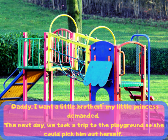 _Daddy, I want a little brother!_ my little princess demanded. The next day, we took a trip to the playground so she could pick him out herself.