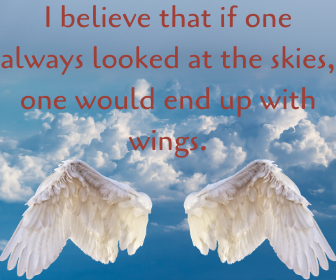 I believe that if one always looked at the skies, one would end up with wings.