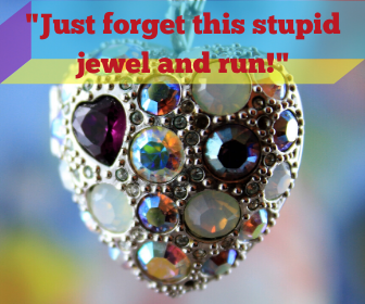 _Just forget this stupid jewel and run!_