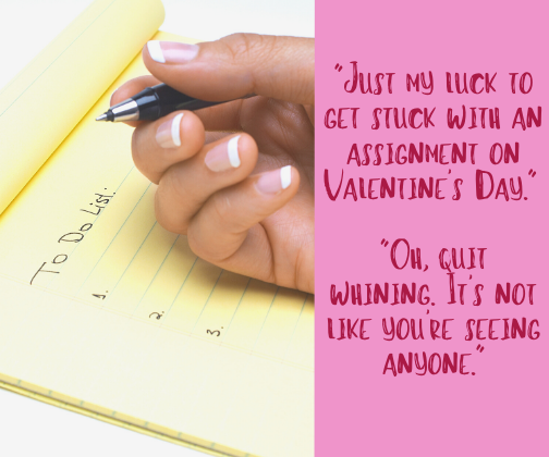 _Just my luck to get stuck with an assignment on Valentine's Day._ _Oh, quit whining. It's not like you're seeing anyone._
