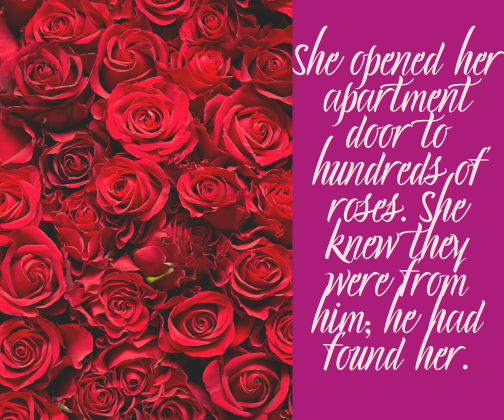 She opened her apartment door to hundreds of roses. She knew they were from him; he had found her.
