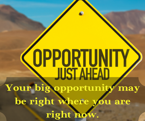 Your big opportunity may be right where you are right now.