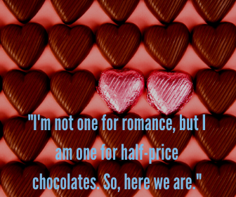 _I'm not one for romance, but I am one for half-price chocolates. So, here we are._