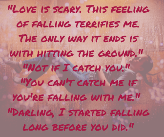 _Love is scary. This feeling of falling terrifies me. The only way it ends is with hitting the ground._ _Not if I catch you._ _You can't catch me if you're falling with me._ _Darling, I started fa