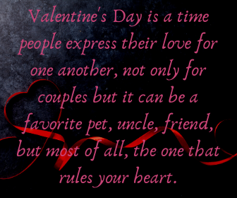 Valentine's Day is a time a people expressed their love for one another, not only for couples but it can be a favorite pet, uncle, friend, most of all the one that rules your heart.