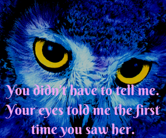 You didn't have to tell me. Your eyes told me the first time you saw her.
