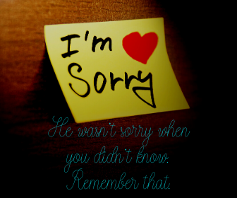 He wasn't sorry when you didn't know. Remember that.
