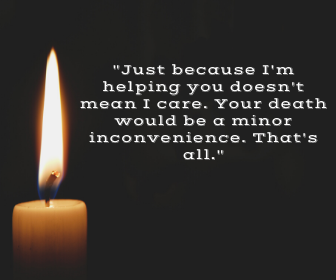_Just because I'm helping you doesn't mean I care. Your death would be a minor inconvenience. That's all._