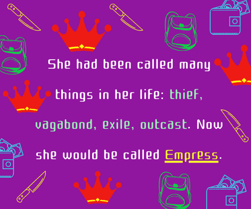 She had been called many things in her life_ thief, vagabond, exile, outcast. Now she would be called Empress.