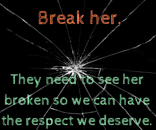 They need to see her broken so we can have the respect we deserve
