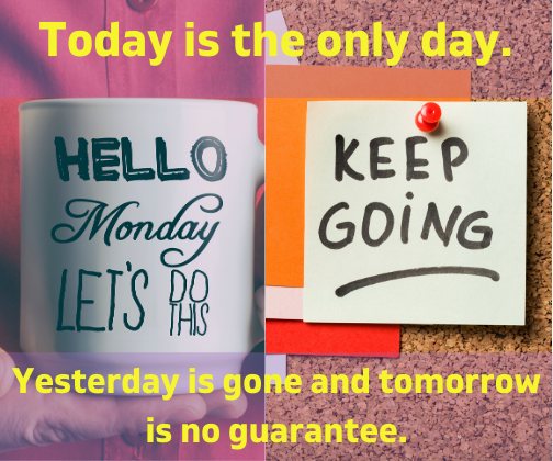 Today is the only day. Yesterday is gone and tomorrow is no guarantee.