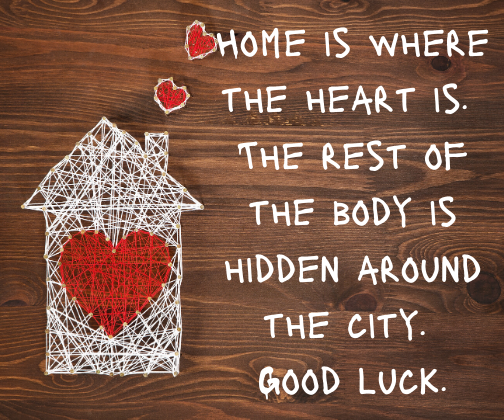Home is where the heart is. The rest of the body is hidden around the city. Good luck.