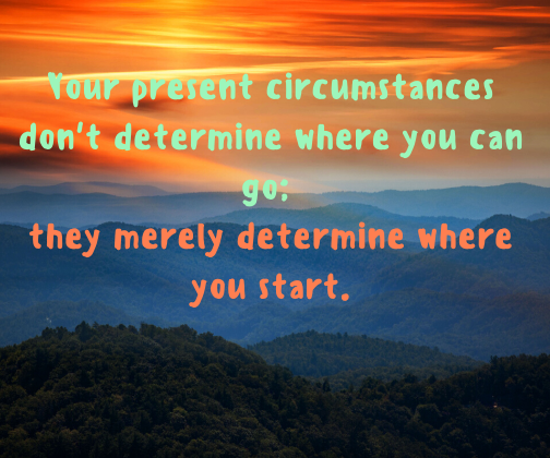 Your present circumstances don't determine where you can go; they merely determine where you start.