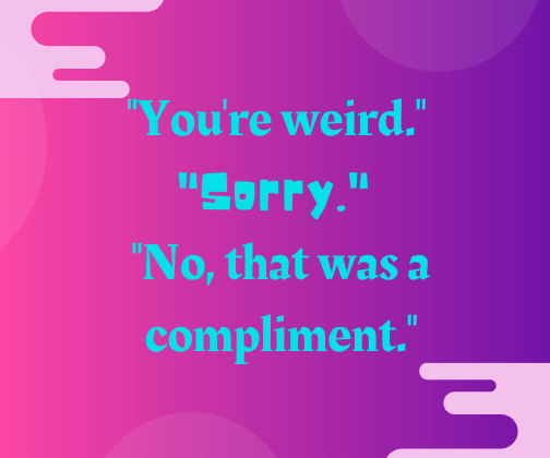 _You're weird._ _Sorry._ _No, that was a compliment._
